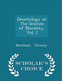 Deontology Or the Science of Morality, Vol. I - Scholar's Choice Edition