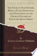 The Faith of Our Fathers, Being a Plain Exposition and Vindication of the Church Founded by Our Lord Jesus Christ (Classic Reprint)
