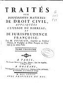 Traités sur différentes matieres de droit civil, apliquées a l'usage du barreau, et de jurisprudence françoise