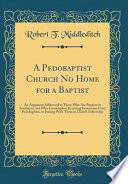 A Pedobaptist Church No Home for a Baptist: An Argument Addressed to Those Who Are Baptists in Sentiment, But Who Contemplate Receiving Immersion from