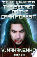 """The Secret of the Dark Forest. (The Way of the Shaman: Book #3) LitRPG series"" by Vasily Mahanenko (Vasilij Mahaněnko), Magic Dome Books"