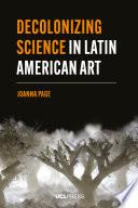 Decolonizing Science in Latin American Art Book