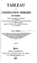 Tableau de l'instruction primaire en France, d'après des documents authentiques, et notamment d'après les rapports adressés au Ministre de l'Instruction Publique par les 490 inspecteurs chargés de visiter toutes les écoles de France, à la fin de 1833