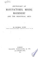 Dictionary of manufactures, mining machinery, and the industrial arts