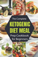 The Complete Ketogenic Diet Meal Prep Cookbook for Beginners
