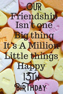 Our Friendship Isn t One Big Thing It s A Million Little Things Happy 13th Birthday