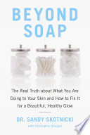 """Beyond Soap: The Real Truth About What You Are Doing to Your Skin and How to Fix It for a Beautiful, Healthy Glow"" by Sandy Skotnicki, Christopher Shulgan"