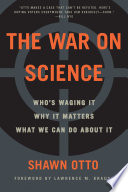 The War on Science  : Who's Waging It, Why It Matters, What We Can Do About It