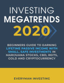 Investing Megatrends 2020  Beginners Guide to Earning Lifetime Passive Income with Small  Safe Investments in Marijuana Stocks  CBD  REITs  Gold and Cryptocurrency