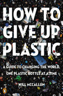 link to How to give up plastic : a guide to changing the world, one plastic bottle at a time in the TCC library catalog