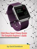 Fitbit Blaze Smart Fitness Watch  The Complete Beginner   s Guide