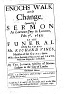 Enoch's walk and change, opened in a sermon on Gen. v. 24 , at Lawrence-Jury in London, Febr. 7th, 1655, at the funeral of the Rev. Mr. R. Vines, minister of the Gospel there. With a short account of his life and death; with some elegies ... on his death. With a recommendatory preface by S. Ashe and E. Calamy
