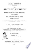 Arcana Cœlestia the Heavenly Mysteries Contained in the Holy Scripture, Or Word of the Lord, Unfolded, in a Exposition of Genesis and Exodus Toghether with a Relation of Wonderful Things Seen in the World of Spirits and in the Heaven of Angels by Emanuel Swedenborg