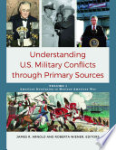 Understanding U.S. Military Conflicts Through Primary Sources  , Volume 1