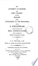 An Attempt to Render the Daily Reading of the Psalms More Intelligible to the Unlearned; with a Paraphrase Selected from the Best Commentators, and Illustrated with Occasional Notes. By F. T. Travell, ...