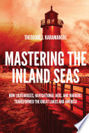 link to Mastering the inland seas : how lighthouses, navigational aids, and harbors transformed the Great Lakes and America in the TCC library catalog