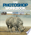 The Photoshop Workbook  : Professional Retouching and Compositing Tips, Tricks, and Techniques