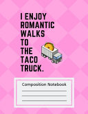 Composition Notebook I Enjoy Romantic Walks to the Taco Truck