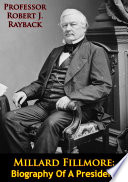 Millard Fillmore  Biography Of A President