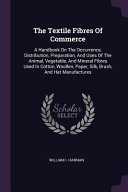 The Textile Fibres of Commerce  A Handbook on the Occurrence  Distribution  Preparation  and Uses of the Animal  Vegetable  and Mineral Fibres Used in Book