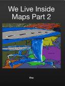 We Live Inside Maps Part 2