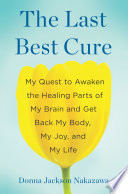 """The Last Best Cure: My Quest to Awaken the Healing Parts of My Brain and Get Back My Body, My Joy, a nd My Life"" by Donna Jackson Nakazawa"