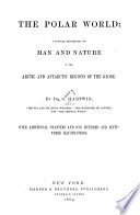 The Polar World A Popular Description Of Man And Nature In The Arctic And Antarctic Regions Of The Globe Book PDF