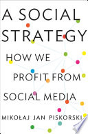 """A Social Strategy: How We Profit from Social Media"" by Mikolaj Jan Piskorski"
