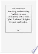 Resolving the Prevailing Conflicts Between Christianity and African (Igbo) Traditional Religion Through Inculturation