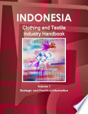 Indonesia Clothing and Textile Industry Handbook Volume 1 Strategic and Practical Information Book
