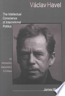 Václav Havel  : The Intellectual Conscience of International Politics : an Introduction, Appreciation, and Critique