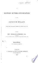 A history of the Convocation of the Church of England  being an account of the proceedings of Anglican Ecclesiastical Councils from the earliest period