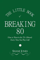The Little Book of Breaking 80   How to Shoot in the 70s  Almost  Every Time You Play Golf
