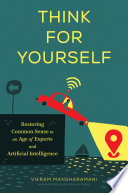 """Think for Yourself: Restoring Common Sense in an Age of Experts and Artificial Intelligence"" by Vikram Mansharamani"