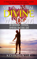 Metaphysical Divine Wisdom on Universal, Physical, Spiritual and Soul Love