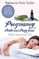 Pregnancy, Birth and Baby Care With Essential Oil: Essential Oils for Labor