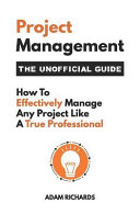 Project Management  The Unofficial Guide  How to Effectively Manage Any Project Like a True Professional