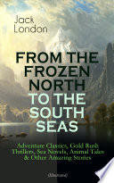 FROM THE FROZEN NORTH TO THE SOUTH SEAS     Adventure Classics  Gold Rush Thrillers  Sea Novels  Animal Tales   Other Amazing Stories  Illustrated