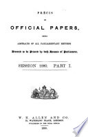 Précis of Official Papers; Being Abstracts of All Parliamentary Returns Directed to be Printed by Both Houses of Parliament. Session 1880, 81 and 1882, No. 1