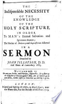 The Indispensable Necessity Of The Knowledge Of The Holy Scripture  In Order To Man s Eternal Salvation and Ignorance Therein  The Mother of Idolatory and Superstition Afferted In A Sermon