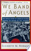 """We Band of Angels: The Untold Story of American Nurses Trapped on Bataan by the Japanese"" by Elizabeth M. Norman"