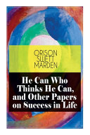 He Can Who Thinks He Can  and Other Papers on Success in Life