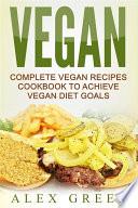 Vegan  Complete Vegan Recipes Cookbook To Achieve Vegan Diet Goals