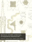 Specimens of Gothic architecture, accompanied by historical and descriptive accounts [by E.J. Willson]. [With] A glossary of technical terms descriptive of Gothic architecture, by E.J. Willson