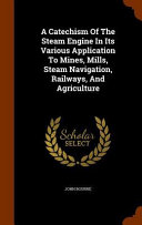 A Catechism of the Steam Engine in Its Various Application to Mines  Mills  Steam Navigation  Railways  and Agriculture