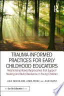 """Trauma-Informed Practices for Early Childhood Educators: Relationship-Based Approaches that Support Healing and Build Resilience in Young Children"" by Julie Nicholson, Linda Perez, Julie Kurtz"