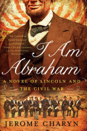 I Am Abraham  A Novel of Lincoln and the Civil War