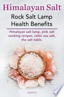Himalayan Salt. Rock Salt Lamp Health Benefits. Himalayan Salt Lamp, Pink Salt Cooking Recipes, Celtic Sea Salt, the Salt Table.