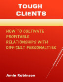 Tough Clients: How to Cultivate Profitable Relationships With Difficult Personalities [Pdf/ePub] eBook