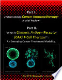 """Part I- Understanding Cancer Immunotherapy: A brief Review. Part II - """"What is Chimeric Antigen Receptor (CAR)T-Cell Therapy? An Emerging Cancer Treatment Modality."""
